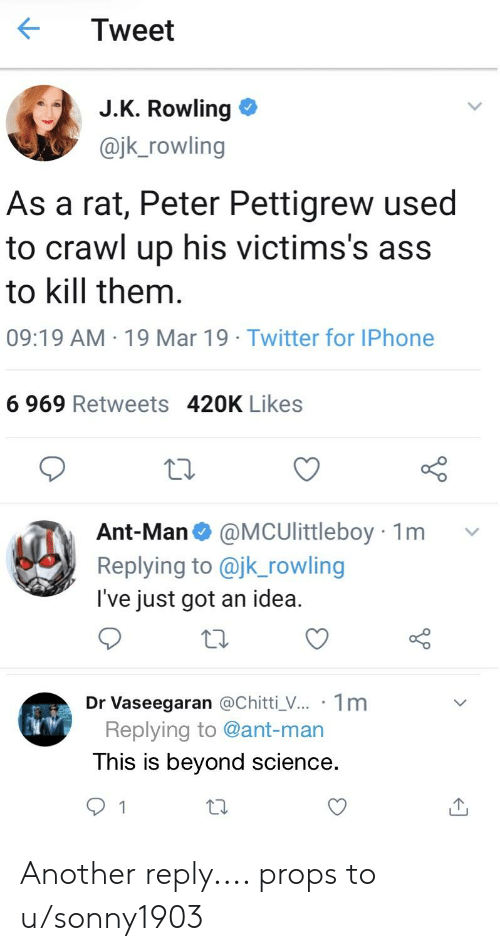 Ass, Iphone, and Twitter: Tweet  JK Rowling  @jk_rowling  As a rat, Peter Pettigrew used  to crawl up his victims's ass  to kill them  09:19 AM 19 Mar 19 Twitter for IPhone  6 969 Retweets 420K Likes  Ant-Man @MCUlittleboy 1m v  pig to @jk_rowling  I've just got an idea.  Dr Vaseegaran @Chitti_V... 1m  Replying to @ant-man  This is beyond science Another reply.... props to u/sonny1903