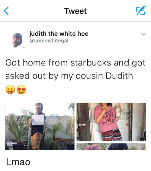 Memes, 🤖, and Cousins: Tweet  judith the white hoe  @some whitegal  Got home from starbucks and got  asked out by my cousin Dudith  MANI Lmao