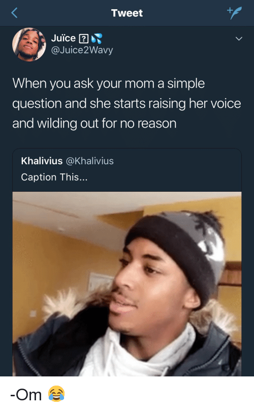 Juice, Voice, and Reason: Tweet  Juice  @Juice2Wavy  When you ask your mom a simple  question and she starts raising her voice  and wilding out for no reason  Khalivius @Khalivius  Caption This... -Om 😂