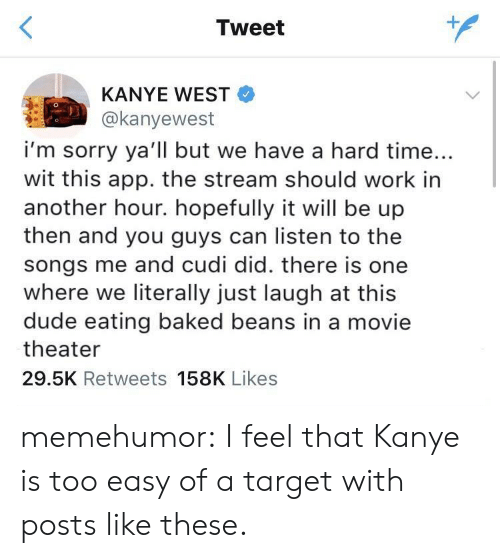 Baked, Dude, and Kanye: Tweet  KANYE WEST  @kanyewest  i'm sorry ya'll but we have a hard time...  wit this app. the stream should work in  another hour. hopefully it will be up  then and you guys can listen to the  songs me and cudi did. there is one  where we literally just laugh at this  dude eating baked beans in a movie  theater  29.5K Retweets 158K Likes memehumor:  I feel that Kanye is too easy of a target with posts like these.