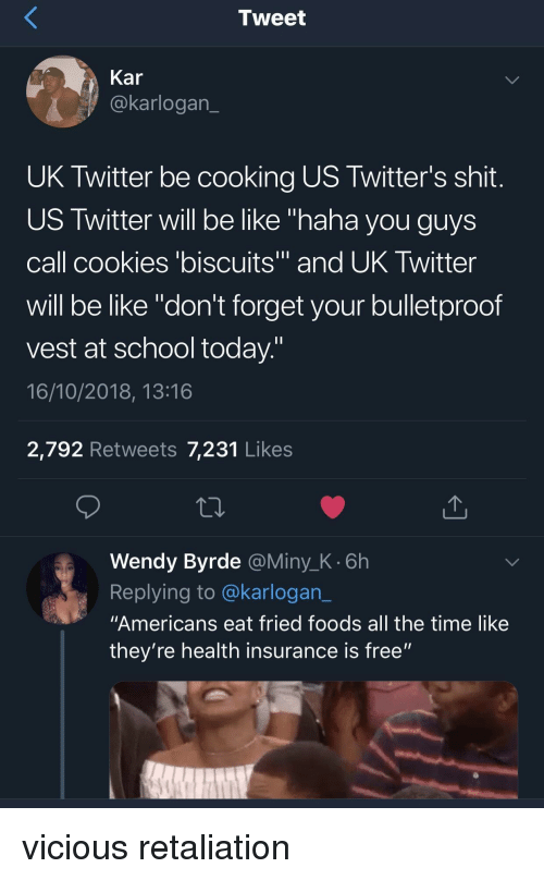 """Be Like, Cookies, and School: Tweet  Kar  @karlogan  UK Twitter be cooking US Twitter's shit  US Twitter will be like """"haha you guys  call cookies 'biscuits and UK Iwitter  will be like """"don't forget your bulletproof  vest at school today  16/10/2018, 13:16  2,792 Retweets 7,231 Likes  Wendy Byrde @Miny_K.6h  Replying to @karlogan_  """"Americans eat fried foods all the time like  they're health insurance is free"""" vicious retaliation"""