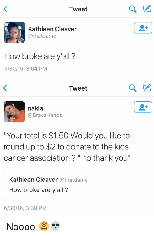 """Funny, Ups, and Thank You: Tweet  Kathleen Cleaver  @that dame  How broke are y'all?  6/30/16, 3:04 PM  a   Tweet  nakia.  @Brave Hands  """"Your total is $1.50 Would you like to  round up to $2 to donate to the kids  cancer association no thank you""""  Kathleen Cleaver  athatdame  How broke are y'all?  6/30/16, 3:39 PM Noooo 😩💀"""