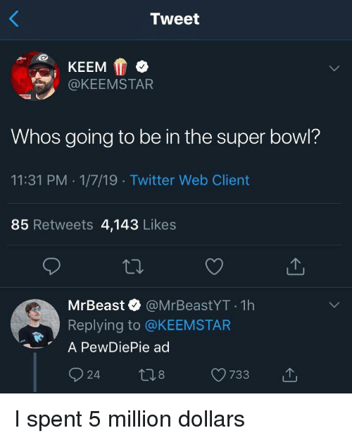 Super Bowl, Twitter, and Bowl: Tweet  @KEEMSTAR  Whos going to be in the super bowl?  11:31 PM 1/7/19 Twitter Web Client  85 Retweets 4,143 Likes  MrBeast @MrBeastYT 1h  Replying to @KEEMSTAR  A PewDiePie ad  24 t8 733