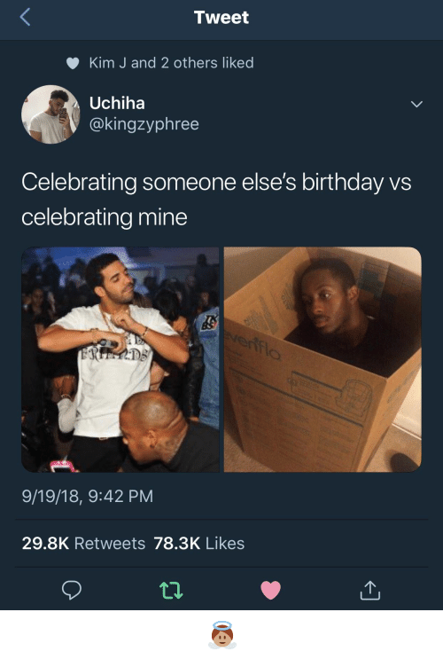 Birthday, Mine, and Kim: Tweet  Kim J and 2 others liked  Uchiha  @kingzyphree  Celebrating someone else's birthday vs  celebrating mine  9/19/18, 9:42 PM  29.8K Retweets 78.3K Likes 𝖆𝖓𝖌𝖊𝖑𝖇𝖇𝖞𝖆𝖇𝖇𝖞 👼🏽