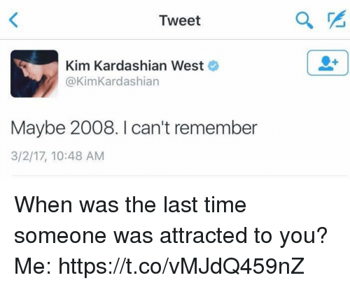 Kim Kardashian, Kardashian, and Time: Tweet  Kim Kardashian West  @Kim Kardashian  Maybe 2008. I can't remember  3/2/17, 10:48 AM When was the last time someone was attracted to you?  Me: https://t.co/vMJdQ459nZ