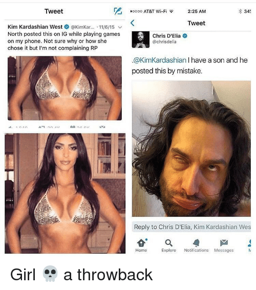 Kim Kardashian, Memes, and Phone: Tweet  Kim Kardashian West  @KimKar... 11/6/15  v  North posted this on IG while playing games  on my phone. Not sure why or how she  chose it but I'm not complaining RP  ooooo AT&T Wi-Fi  2:25 AM  34%  Tweet  Chris D'Elia  @chris delia  .@KimKardashian l have a son and he  posted this by mistake.  Reply to Chris D'Elia, Kim Kardashian Wes  Home  Explore  Notifications  Messages Girl 💀 a throwback