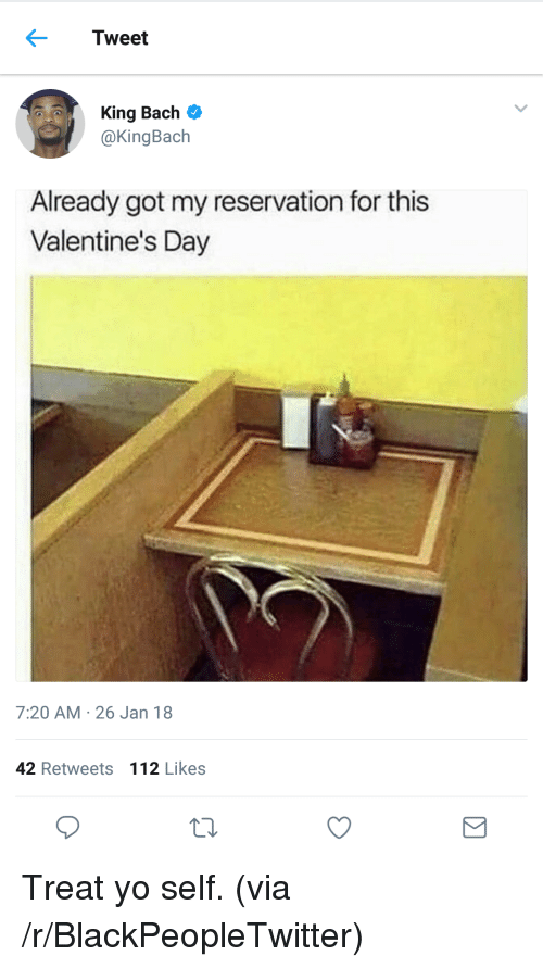 Blackpeopletwitter, King Bach, and Valentine's Day: Tweet  King Bach  @KingBach  Already got my reservation for this  Valentine's Day  7:20 AM- 26 Jan 18  42 Retweets  112 Likes <p>Treat yo self. (via /r/BlackPeopleTwitter)</p>