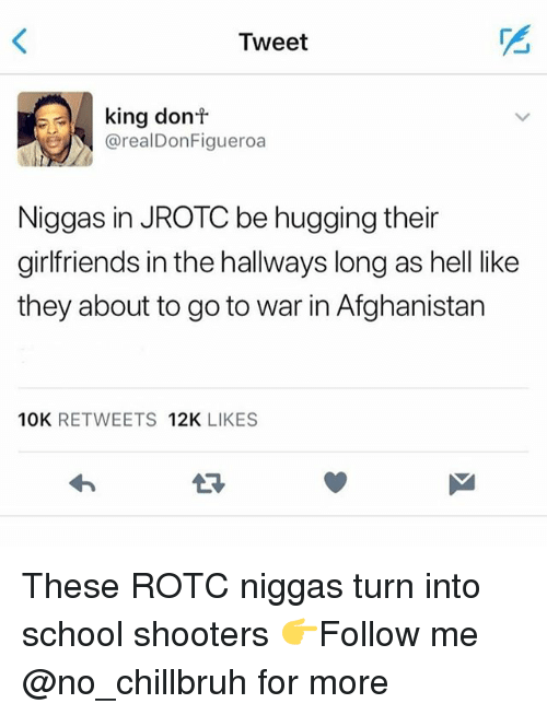 Funny, School, and Shooters: Tweet  king donf  @realDonFigueroa  Niggas in JROTC be hugging their  girlfriends in the hallways long as hell like  they about to go to war in Afghanistan  10K RETWEETS 12K LIKES  LR These ROTC niggas turn into school shooters 👉Follow me @no_chillbruh for more