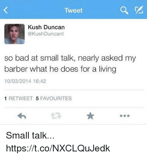 Bad, Barber, and Living: Tweet  Kush Duncan  @KushDuncant  so bad at small talk, nearly asked my  barber what he does for a living  10/03/2014 16:42  1 RETWEET 5 FAVOURITES Small talk... https://t.co/NXCLQuJedk
