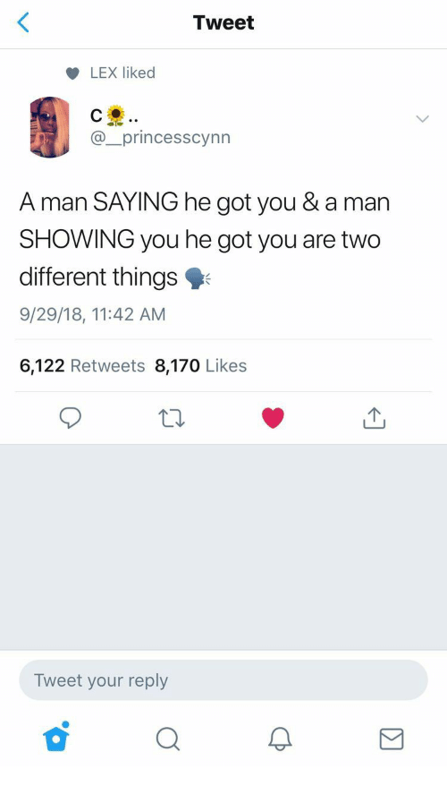 Got, Man, and Tweet: Tweet  LEX liked  @_princesscynn  A man SAYING he got you & a man  SHOWING you he got you are two  different things  9/29/18, 11:42 AM  6,122 Retweets 8,170 Likes  Tweet your reply  ぴ