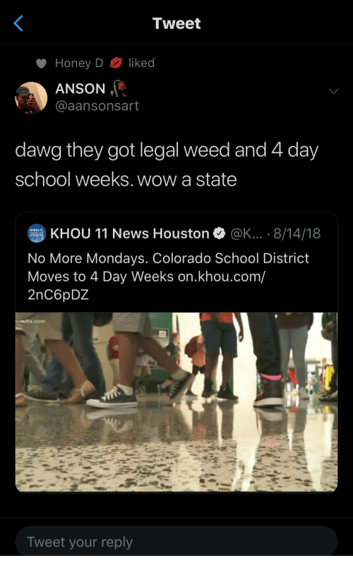 Mondays, News, and School: Tweet  liked  Honey D  ANSON  @aansonsart  dawg they got legal weed and 4 day  school weeks. wow a state  KHOU 11 News Houston  @K... . 8/14/18  KHOU  STANDS FOR  HOUSTON  No More Mondays. Colorado School District  Moves to 4 Day Weeks on.khou.com/  2nC6pDZ  witx.com  Tweet your reply