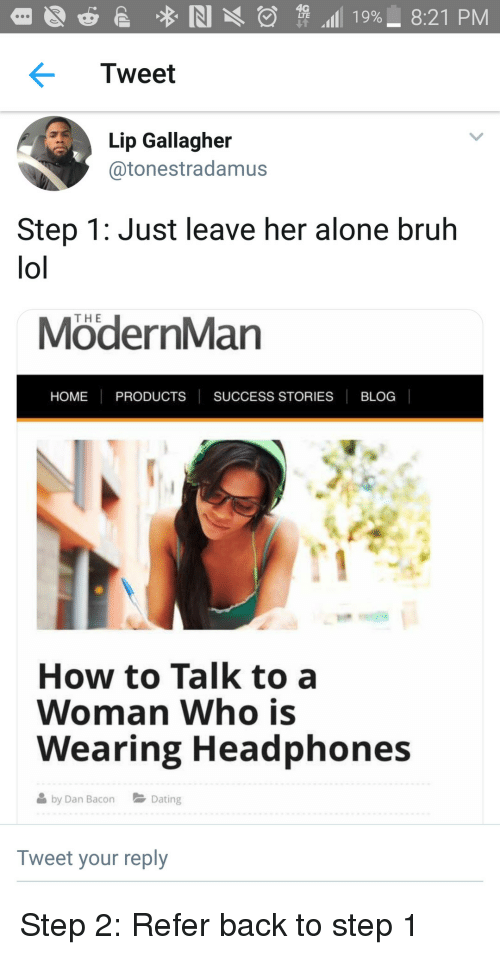 Being Alone, Bruh, and Lol: Tweet  Lip Gallagher  @tonestradamus  Step 1: Just leave her alone bruh  lol  THE  ModernMan  HOME PRODUCTS SUCCESS STORIES BLOC  How to Talk to a  Woman Who is  Wearing Headphones  by Dan BaoDating  Tweet your reply Step 2: Refer back to step 1