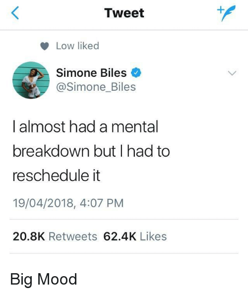 Mood, Big, and Tweet: Tweet  Low liked  Simone Biles  @Simone_Biles  I almost had a mental  breakdown but I had to  reschedule it  19/04/2018, 4:07 PM  20.8K Retweets 62.4K Likes <p>Big Mood</p>