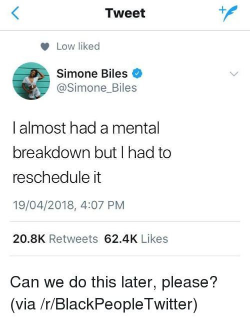 Blackpeopletwitter, Can, and Via: Tweet  Low liked  Simone Biles  @Simone_Biles  I almost had a mental  breakdown but I had to  reschedule it  19/04/2018, 4:07 PM  20.8K Retweets 62.4K Likes <p>Can we do this later, please? (via /r/BlackPeopleTwitter)</p>