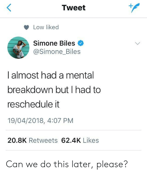 Can, Tweet, and Breakdown: Tweet  Low liked  Simone Biles  @Simone_Biles  I almost had a mental  breakdown but I had to  reschedule it  19/04/2018, 4:07 PM  20.8K Retweets 62.4K Likes Can we do this later, please?