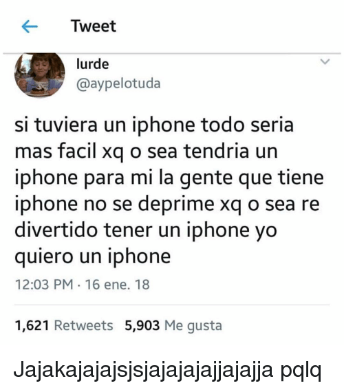 Iphone, Yo, and Espanol: Tweet  lurde  @aypelotuda  si tuviera un iphone todo seria  mas facil xg o sea tendria un  iphone para mi la gente que tiene  iphone no se deprime xq o sea re  divertido tener un iphone yo  quiero un iphone  12:03 PM 16 ene. 18  1,621 Retweets 5,903 Me gusta Jajakajajajsjsjajajajajjajajja pqlq
