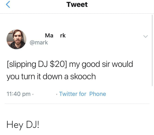 Phone, Twitter, and Good: Tweet  Ma rk  @mark  [slipping DJ $20] my good sir would  you turn it down a skooch  11:40 pm  Twitter for Phone Hey DJ!
