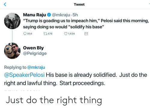 """Trump, Do the Right Thing, and Him: Tweet  Manu Raju @mkraju. 5h  """"Trump is goading us to impeach him,"""" Pelosi said this morning,  saying doing so would """"solidify his base""""  954  1,634  476  Owen Bly  @Pelgridge  Replying to @mkraju  @SpeakerPelosi His base is already solidified. Just do the  right and lawful thing. Start proceedings Just do the right thing"""