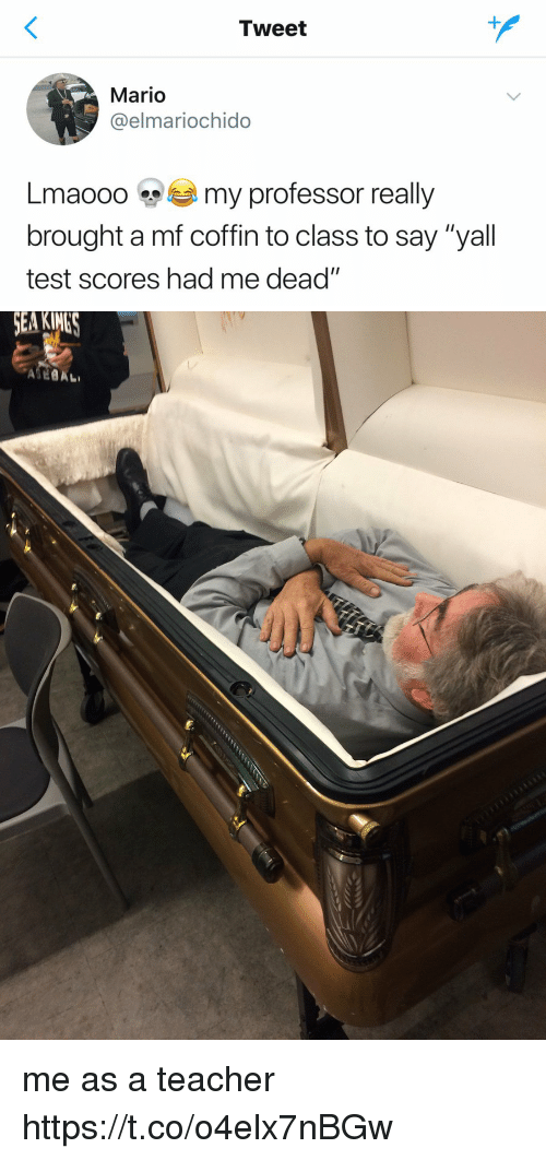 "Teacher, Mario, and Test: Tweet  Mario  @elmariochido  Lma000 my professor really  brought a mf coffin to class to say ""yall  test scores had me dead"" me as a teacher https://t.co/o4elx7nBGw"