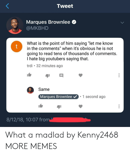 "Dank, Memes, and Target: Tweet  Marques Brownlee <  @MKBHD  What is the point of him saying ""let me know  in the comments"" when it's obvious he is not  going to read tens of thousands of comments.  I hate big youtubers saying that.  trdi 32 minutes ago  Same  Marques Brownlee  1 second ago What a madlad by Kenny2468 MORE MEMES"