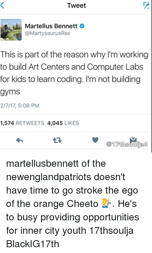 Memes, 🤖, and For Kids: Tweet  Martellus Bennett  a @Marty saurusRex  This is part of the reason why I'm working  to build Art Centers and Computer Labs  for kids to learn coding. I'm not building  gyms  2/7/17, 5:08 PM  1,574  RETWEETS 4,045  LIKES  17th Soulja4 martellusbennett of the newenglandpatriots doesn't have time to go stroke the ego of the orange Cheeto 💇♂️. He's to busy providing opportunities for inner city youth 17thsoulja BlackIG17th