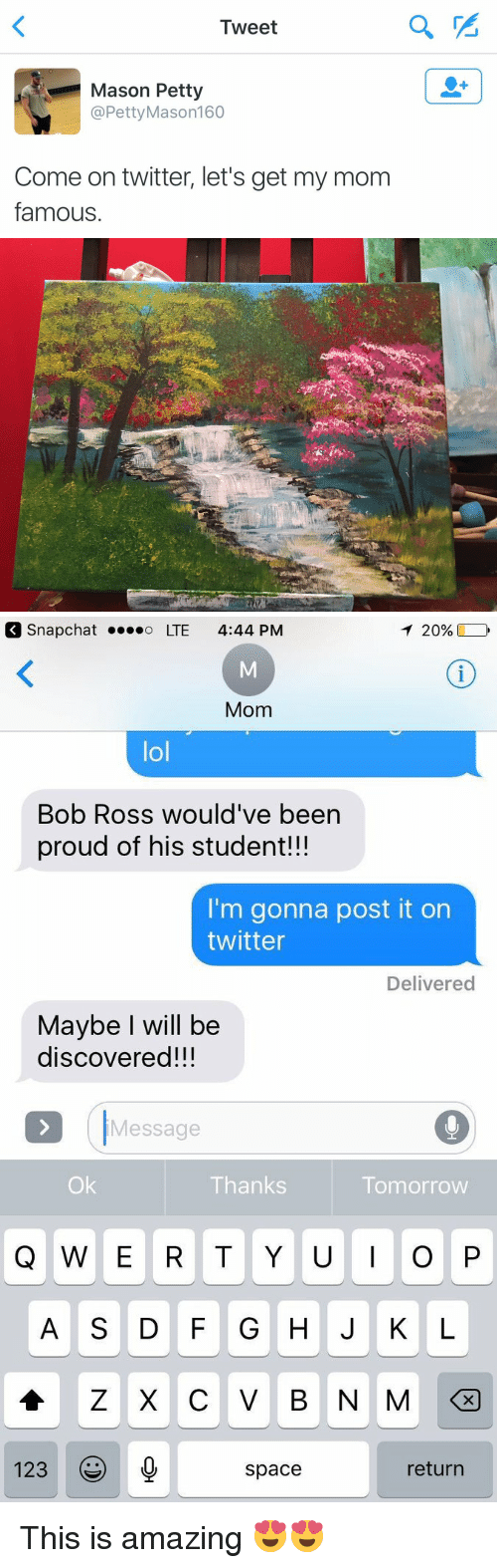Funny, Bob Ross, and Ross: Tweet  Mason Petty  @Petty Mason 160  Come on twitter, let's get my mom  famous   T 20%  Snap Chat o LTE 4:44 PM  Mom  lol  Bob Ross would've been  proud of his student!!!  I'm gonna post it on  twitter  Delivered  Maybe I will be  discovered!!!  Message  Ok  Thanks  Tomorrow  Q W E R T Y U I O P  Z X C V B N M  123  return  space This is amazing 😍😍