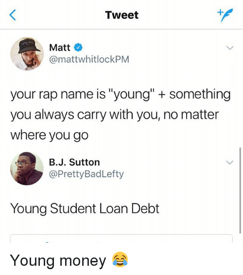 "Money, Rap, and Young Money Entertainment: Tweet  Matt  @mattwhitlockPM  your rap name is ""young"" + something  you always carry with you, no matter  where you go  B.J. Sutton  @PrettyBadLefty  Young Student Loan Debt Young money 😂"
