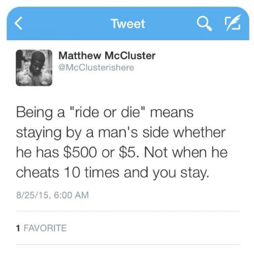 """Tweet, Means, and You: Tweet  Matthew McCluster  @McClusterishere  Being a """"ride or die"""" means  staying by a man's side whether  he has $500 or $5. Not when he  cheats 10 times and you stay.  8/25/15, 6:00 AM  1 FAVORITE"""