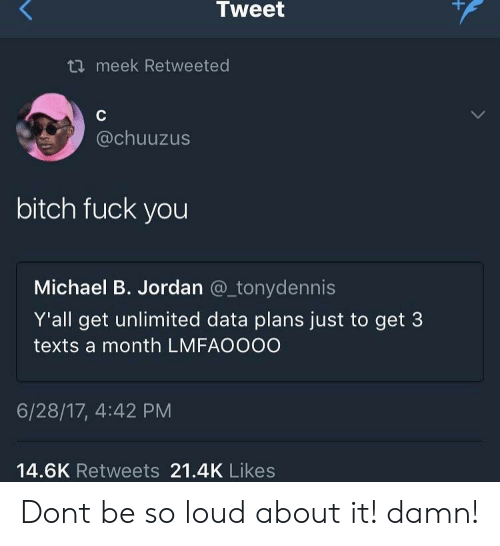 Bitch, Fuck You, and Michael B. Jordan: Tweet  meek Retweeted  @chuuzus  bitch fuck you  Michael B. Jordan @_tonydennis  Y'all get unlimited data plans just to get 3  texts a month LMFAOOOO  6/28/17, 4:42 PM  14.6K Retweets 21.4K Likes Dont be so loud about it! damn!