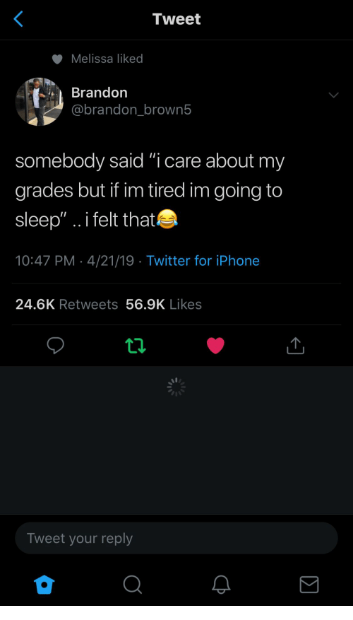 """Iphone, Twitter, and Sleep: Tweet  Melissa liked  Brandon  @brandon brown5  somebody said """"i care about my  grades but if im tired im going to  sleep"""".. i felt that  10:47 PM- 4/21/19 Twitter for iPhone  24.6K Retweets 56.9K Likes  Tweet your reply"""