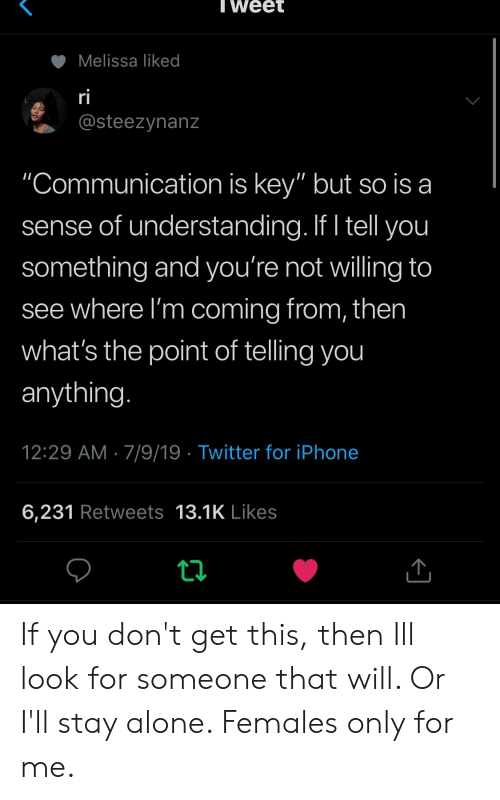 "Being Alone, Iphone, and Twitter: Tweet  Melissa liked  ri  @steezynanz  ""Communication is key"" but so is a  sense of understanding. If I tell you  something and you're not willing to  see where I'm coming from, then  what's the point of telling you  anything.  12:29 AM 7/9/19 Twitter for iPhone  6,231 Retweets 13.1K Likes If you don't get this, then Ill look for someone that will. Or I'll stay alone. Females only for me."