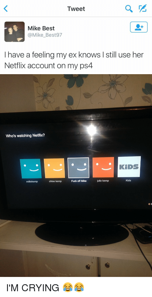 Ex's, Netflix, and Ps4: Tweet  Mike Best  @Mike Best 97  I have a feeling my ex knows I still use her  Netflix account on my ps4   Who's watching Netflix?  milliekemp  chloe kemp  Fuck off Mike  julie kemp  KIDS  Kids  O I'M CRYING 😂😂