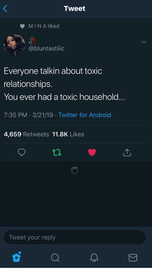 Android, Relationships, and Twitter: Tweet  MIN A liked  @bluntastiiioc  Everyone talkin about toxic  relationships.  You ever had a toxic household...  7:35 PM -3/21/19 Twitter for Android  4,659 Retweets 11.8K Likes  Tweet your reply