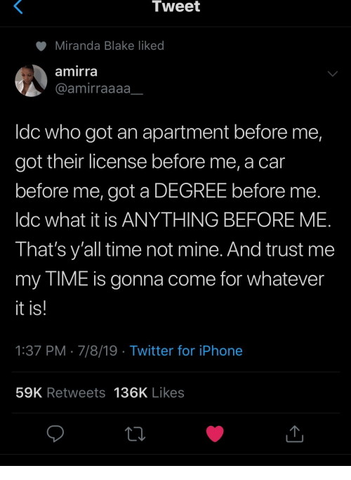 Iphone, Twitter, and Time: Tweet  Miranda Blake liked  amirra  @amirraaaa  Idc who got an apartment before me,  got their license before me,  before me, got a DEGREE before  Idc what it is ANYTHING BEFORE ME.  That's y'all time not mine. And trust me  my TIME is gonna come for whatever  it is!  1:37 PM 7/8/19 Twitter for iPhone  59K Retweets  136K Likes