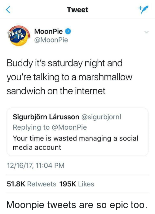 Internet, Social Media, and Time: Tweet  MoonPie  @MoonPie  Buddy it's saturday night and  you're talking to a marshmallow  sandwich on the internet  Sigurbjörn Lárusson @sigurbjornl  Replying to @MoonPie  Your time is wasted managing a social  media account  12/16/17, 11:04 PM  51.8K Retweets 195K Likes Moonpie tweets are so epic too.