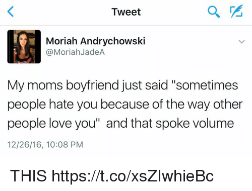 """Love, Moms, and Girl Memes: Tweet  Moriah Andrychowski  @MoriahJadeA  My moms boyfriend just said """"sometimes  people hate you because of the way other  people love you"""" and that spoke volume  12/26/16, 10:08 PM THIS https://t.co/xsZIwhieBc"""