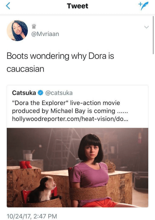 """Dora the Explorer, Vision, and Boots: Tweet  @Mvriaarn  Boots wondering why Dora is  caucasiarn  Catsuka @catsuka  """"Dora the Explorer"""" live-action movie  produced by Michael Bay is coming..  hollywoodreporter.com/heat-vision/do...  35  10/24/17, 2:47 PM"""