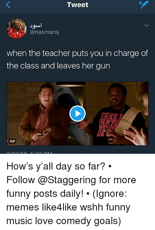Funny, Gif, and Goals: Tweet  @nasmaraj  when the teacher puts you in charge of  the class and leaves her gun  KE  GIF How's y'all day so far? • ➫➫➫ Follow @Staggering for more funny posts daily! • (Ignore: memes like4like wshh funny music love comedy goals)