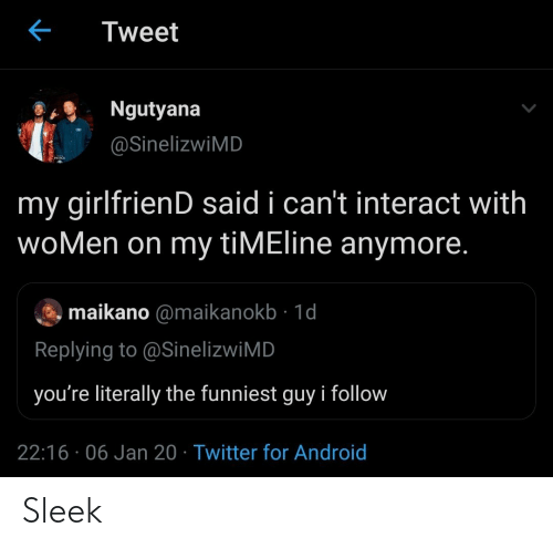 Android, Twitter, and Women: Tweet  Ngutyana  @SinelizwiMD  PATON  my girlfrienD said i can't interact with  woMen on my tiMEline anymore.  maikano @maikanokb · 1d  Replying to @SinelizwiMD  you're literally the funniest guy i follow  22:16 · 06 Jan 20 · Twitter for Android Sleek