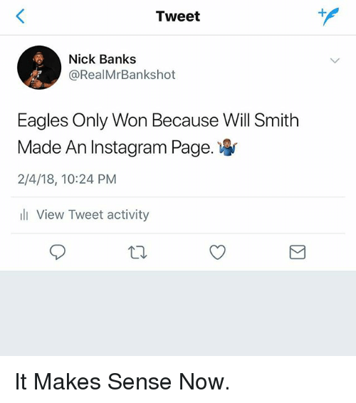 Philadelphia Eagles, Instagram, and Memes: Tweet  Nick Banks  @RealMrBankshot  Eagles Only Won Because Will Smith  Made An Instagram Page.  2/4/18, 10:24 PM  ll View Tweet activity It Makes Sense Now.