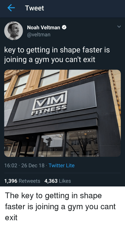 Gym, Twitter, and Noah: Tweet  Noah Veltman  @veltman  key to getting in shape faster is  joining a gym you can't exit  VIM  FITNESS  57  16:02 26 Dec 18 Twitter Lite  1,396 Retweets 4,363 Likes The key to getting in shape faster is joining a gym you cant exit