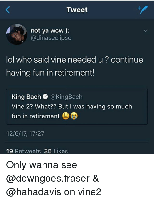 King Bach, Lol, and Memes: Tweet  not ya wcw):  @dinaseclipse  lol who said vine needed u? continue  having fun in retirement!  King Bach @KingBach  Vine 2? What?? But I was having so much  fun in retirement  12/6/17, 17:27  19 Retweets 35 Likes Only wanna see @downgoes.fraser & @hahadavis on vine2