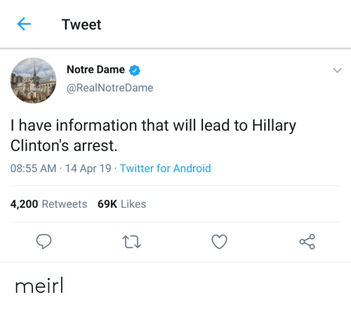 Android, Twitter, and Information: Tweet  Notre Dame >  @RealNotreDame  I have information that will lead to Hillary  Clinton's arrest.  08:55 AM-14 Apr 19. Twitter for Android  4,200 Retweets 69K Likes meirl