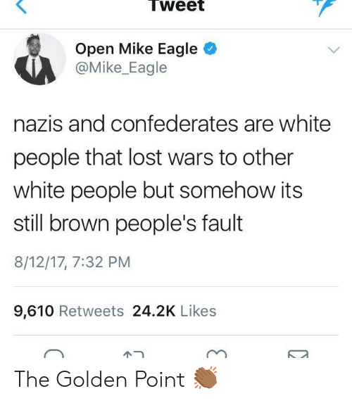 White People, Lost, and Eagle: Tweet  Open Mike Eagle  @Mike_Eagle  nazis and confederates are white  people that lost wars to other  white people but somehow its  still brown people's fault  8/12/17, 7:32 PM  9,610 Retweets 24.2K Likes  ピー The Golden Point 👏🏾