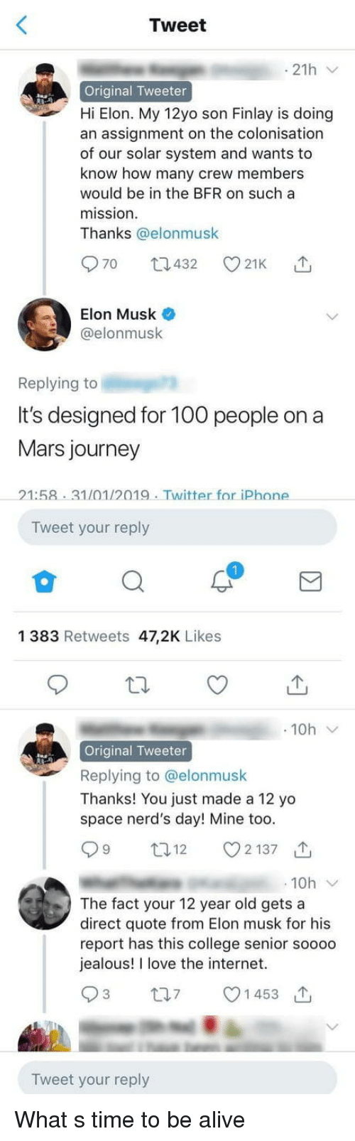 Alive, Anaconda, and College: Tweet  Original Tweeter  Hi Elon. My 12yo son Finlay is doing  an assignment on the colonisation  of our solar system and wants to  know how many crew members  would be in the BFR on such a  mission  Thanks @elonmusk  Elon Musk  @elonmusk  Replying to  It's designed for 100 people on a  Mars journey  21:58 31/01/2019. Twitter for iPhone  Tweet your reply  1 383 Retweets 47,2K Likes  t  で  10h  Original Tweeter  Replying to @elonmusk  Thanks! You just made a 12 yo  space nerd's day! Mine too.  12 2137  10h  The fact your 12 year old gets a  direct quote from Elon musk for his  report has this college senior soooo  jealous! I love the internet.  1 453  Tweet your reply What s time to be alive