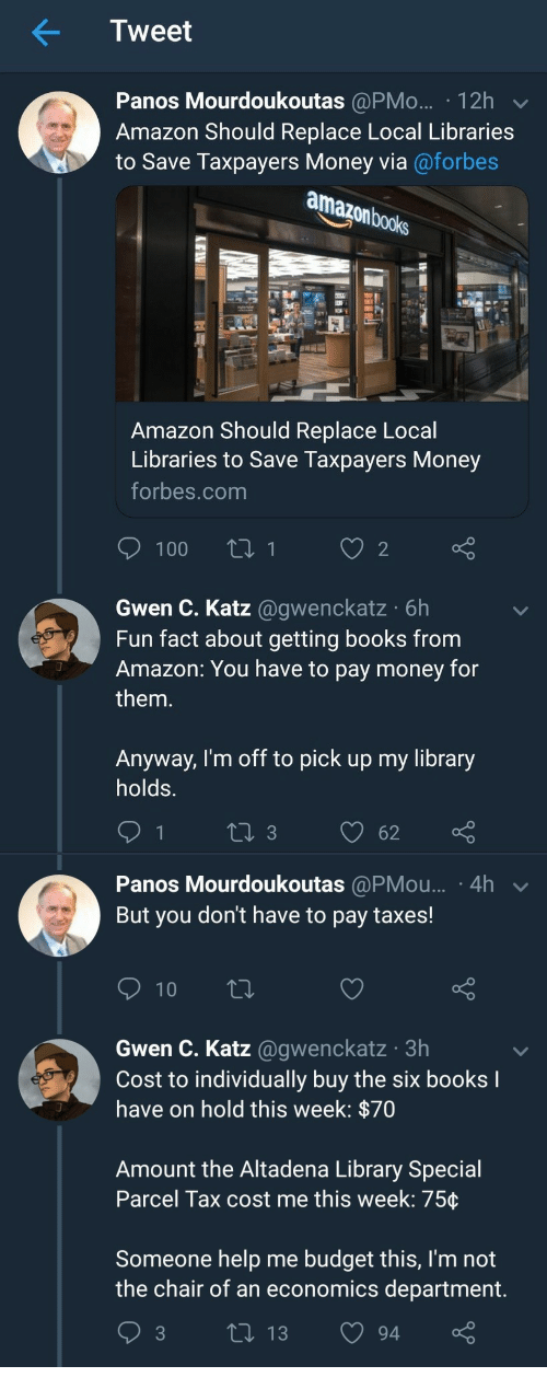 Amazon, Books, and Money: Tweet  Panos Mourdoukoutas @PMo... 12h  Amazon Should Replace Local Libraries  to Save Taxpayers Money via@forbes  books  Amazon Should Replace Local  Libraries to Save Taxpayers Money  forbes.com  Gwen C. Katz @gwenckatz 6h  Fun fact about getting books from  Amazon: You have to pay money for  them.  Anyway, I'm off to pick up my library  holds.   Panos Mourdoukoutas @PMou... 4h  But you don't have to pay taxes!  Gwen C. Katz @gwenckatz 3h  Cost to individually buy the six books  have on hold this week: p/0  Amount the Altadena Library Special  Parcel Tax cost me this week: 75ç  Someone help me budget this, I'm not  the chair of an economics department  3 ti 13 94