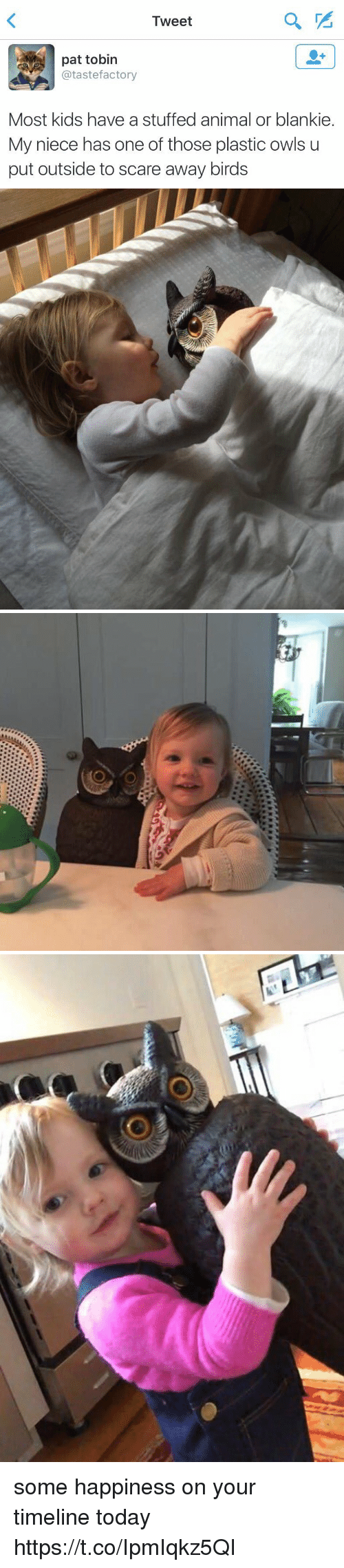 Scare, Animal, and Birds: Tweet  pat tobin  @tastefactory  Most kids have a stuffed animal or blankie.  My niece has one of those plastic owls u  put outside to scare away birds some happiness on your timeline today https://t.co/IpmIqkz5QI