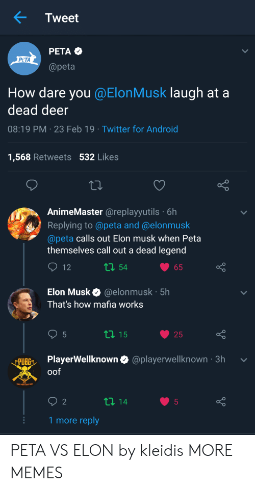 Android, Dank, and Deer: Tweet  PETA  PeTA  @peta  How dare you @ElonMusk laugh at a  dead deer  08:19 PM 23 Feb 19 Twitter for Android  1,568 Retweets 532 Likes  AnimeMaster @replayyutils 6h  Replying to @peta and @elonmusk  @peta calls out Elon musk when Peta  themselves call out a dead legend  54  Elon Musk @elonmusk 5h  That's how mafia works  25  BGPlayerWellknown & @playerwelknown -3h v  oof  1 more reply PETA VS ELON by kleidis MORE MEMES
