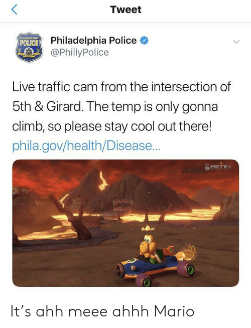 Police, Traffic, and Mario: Tweet  Philadelphia Police  @Philly Police  PHILADELPHUA  POLICE  Live traffic cam from the intersection of  5th & Girard. The temp is only gonna  climb, so please stay cool out there!  phila.gov/health/Disease...  MKTV It's ahh meee ahhh Mario