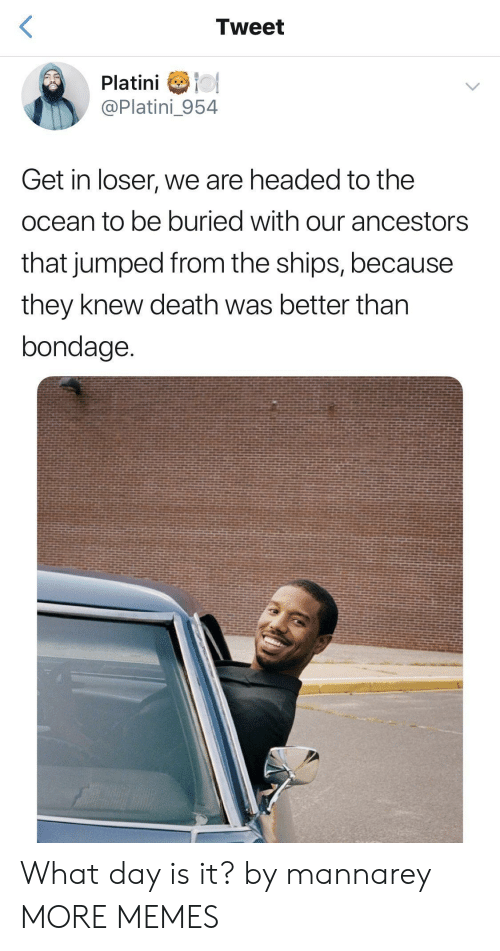 Dank, Memes, and Target: Tweet  Platini o  @Platini_954  Get in loser, we are headed to the  ocean to be buried with our ancestors  that jumped from the ships, because  they knew death was better than  bondage What day is it? by mannarey MORE MEMES